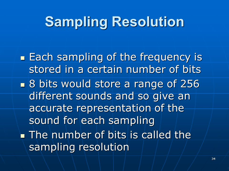 34 Sampling Resolution Each sampling of the frequency is stored in a certain number of bits Each sampling of the frequency is stored in a certain number of bits 8 bits would store a range of 256 different sounds and so give an accurate representation of the sound for each sampling 8 bits would store a range of 256 different sounds and so give an accurate representation of the sound for each sampling The number of bits is called the sampling resolution The number of bits is called the sampling resolution