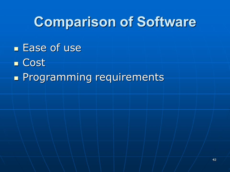 42 Comparison of Software Ease of use Ease of use Cost Cost Programming requirements Programming requirements
