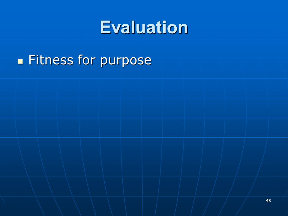 48 Evaluation Fitness for purpose Fitness for purpose