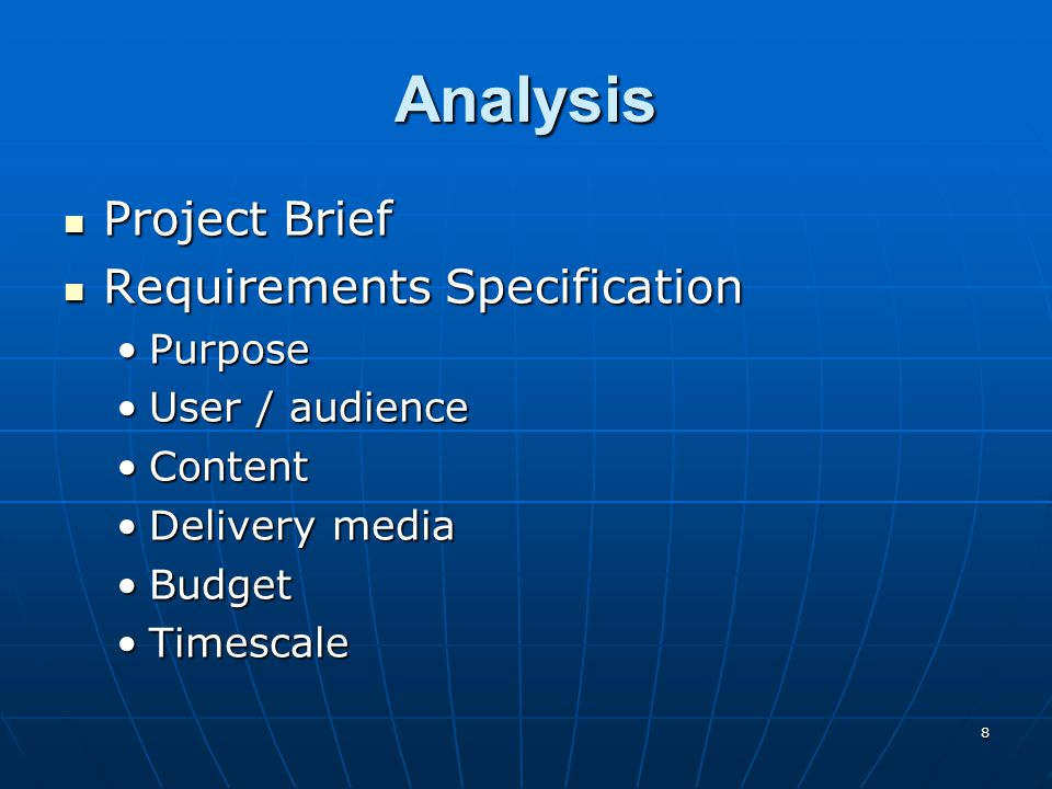 8 Analysis Project Brief Project Brief Requirements Specification Requirements Specification PurposePurpose User / audienceUser / audience ContentContent Delivery mediaDelivery media BudgetBudget TimescaleTimescale