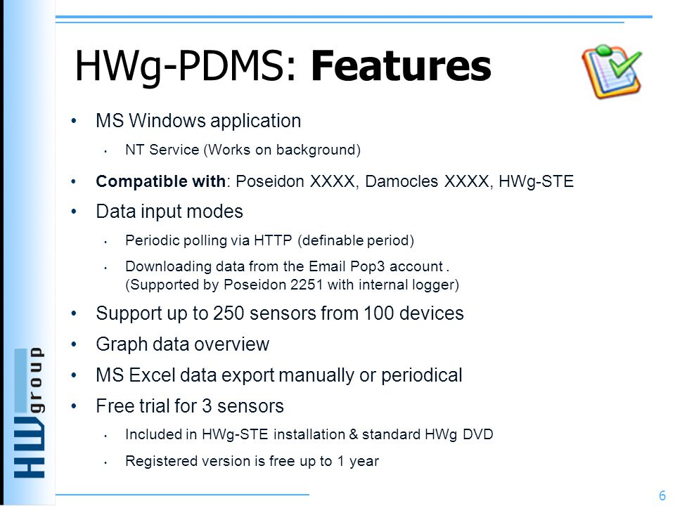 HWg-PDMS: Features MS Windows application NT Service (Works on background) Compatible with: Poseidon XXXX, Damocles XXXX, HWg-STE Data input modes Periodic polling via HTTP (definable period) Downloading data from the Email Pop3 account.