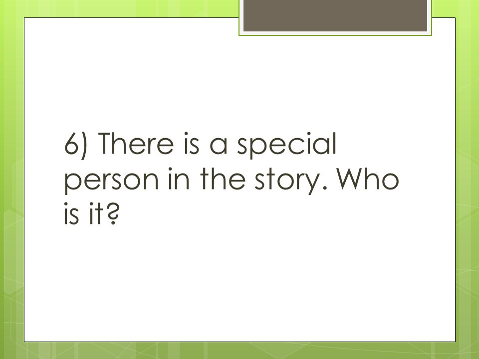 6) There is a special person in the story. Who is it