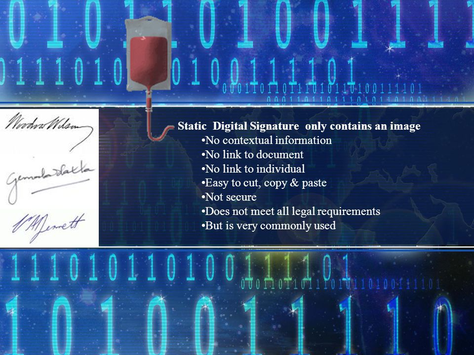 Static Digital Signature only contains an image No contextual information No link to document No link to individual Easy to cut, copy & paste Not secure Does not meet all legal requirements But is very commonly used