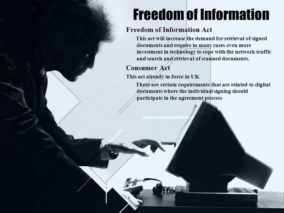 Freedom of Information Freedom of Information Act This act will increase the demand for retrieval of signed documents and require in many cases even more investment in technology to cope with the network traffic and search and retrieval of scanned documents.
