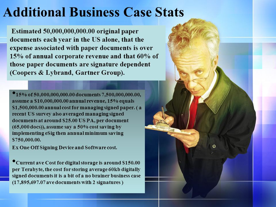 Additional Business Case Stats 15% of 50,000,000,000.00 documents 7,500,000,000.00, assume a $10,000,000.00 annual revenue, 15% equals $1,500,000.00 annual cost for managing signed paper.