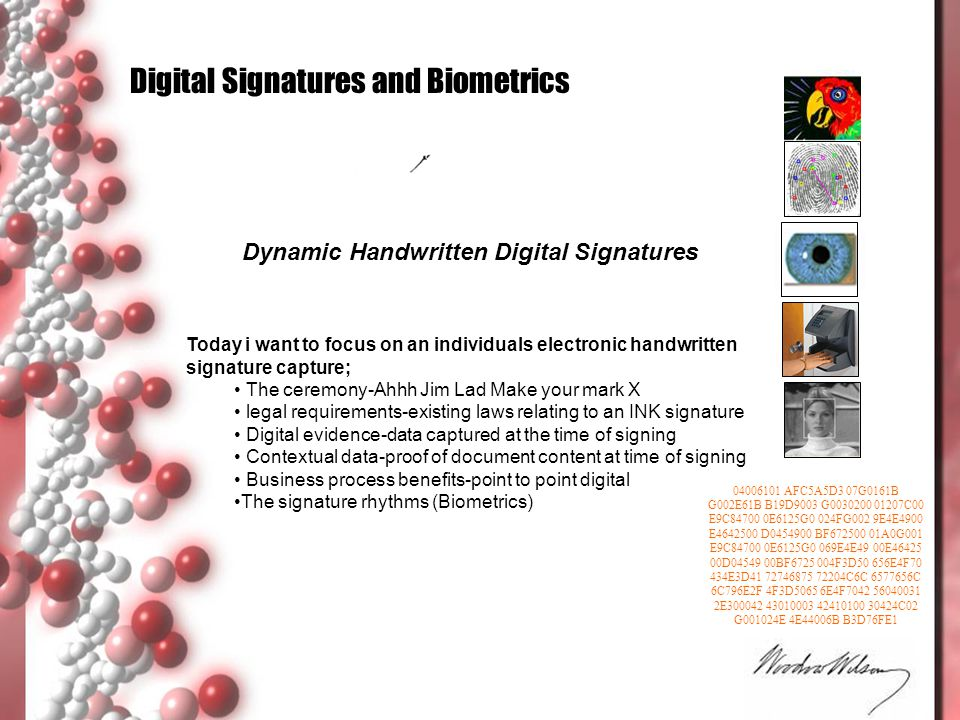 Handwritten Signature Biometrics is the equivalent of DNA It is totally unique Cannot be stolen Is not forgotten (except if you have Alzheimer s) Is a ceremony 1000's of years old and accepted as visual consent, and ownership It is language and generation neutral