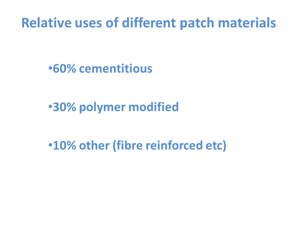 Relative uses of different patch materials 60% cementitious 30% polymer modified 10% other (fibre reinforced etc)