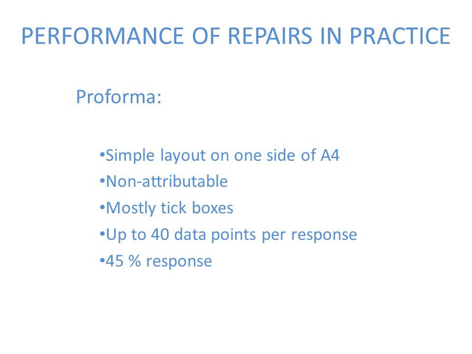 PERFORMANCE OF REPAIRS IN PRACTICE Proforma: Simple layout on one side of A4 Non-attributable Mostly tick boxes Up to 40 data points per response 45 % response