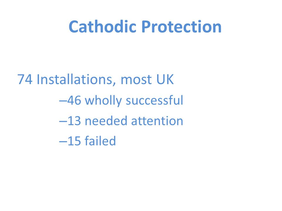 Cathodic Protection 74 Installations, most UK – 46 wholly successful – 13 needed attention – 15 failed