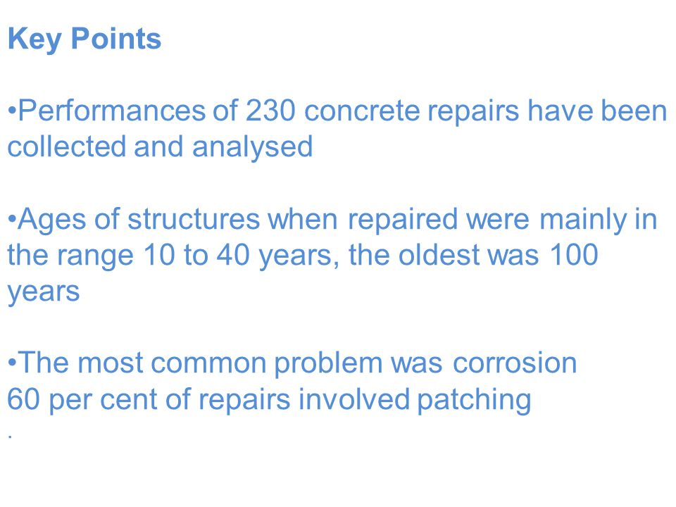 Key Points Performances of 230 concrete repairs have been collected and analysed Ages of structures when repaired were mainly in the range 10 to 40 years, the oldest was 100 years The most common problem was corrosion 60 per cent of repairs involved patching.