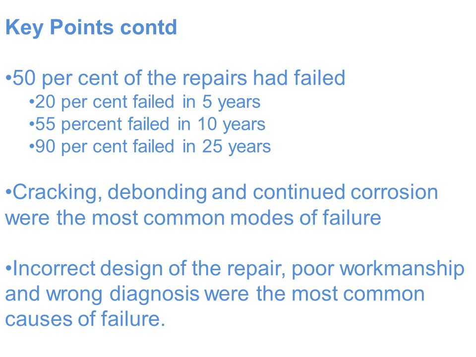 Key Points contd 50 per cent of the repairs had failed 20 per cent failed in 5 years 55 percent failed in 10 years 90 per cent failed in 25 years Cracking, debonding and continued corrosion were the most common modes of failure Incorrect design of the repair, poor workmanship and wrong diagnosis were the most common causes of failure.