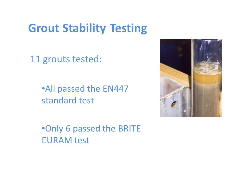 Grout Stability Testing 11 grouts tested: All passed the EN447 standard test Only 6 passed the BRITE EURAM test