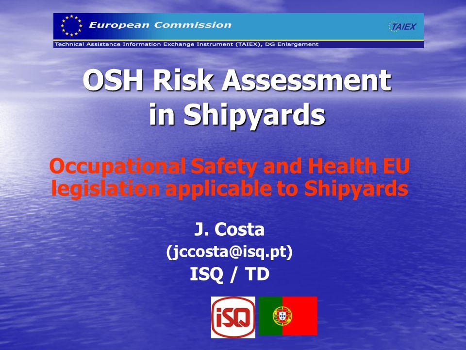 OSH Risk Assessment in Shipyards Occupational Safety and Health EU legislation applicable to Shipyards J. Costa (jccosta@isq.pt) ISQ / TD