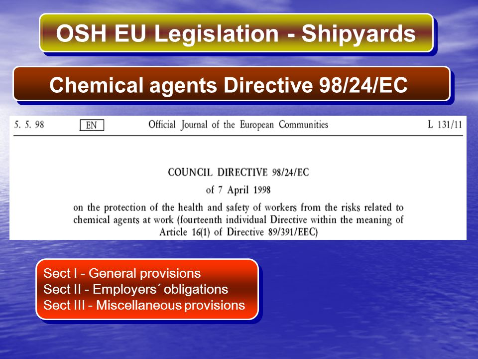 OSH EU Legislation - Shipyards Chemical agents Directive 98/24/EC Sect I - General provisions Sect II - Employers´ obligations Sect III - Miscellaneou