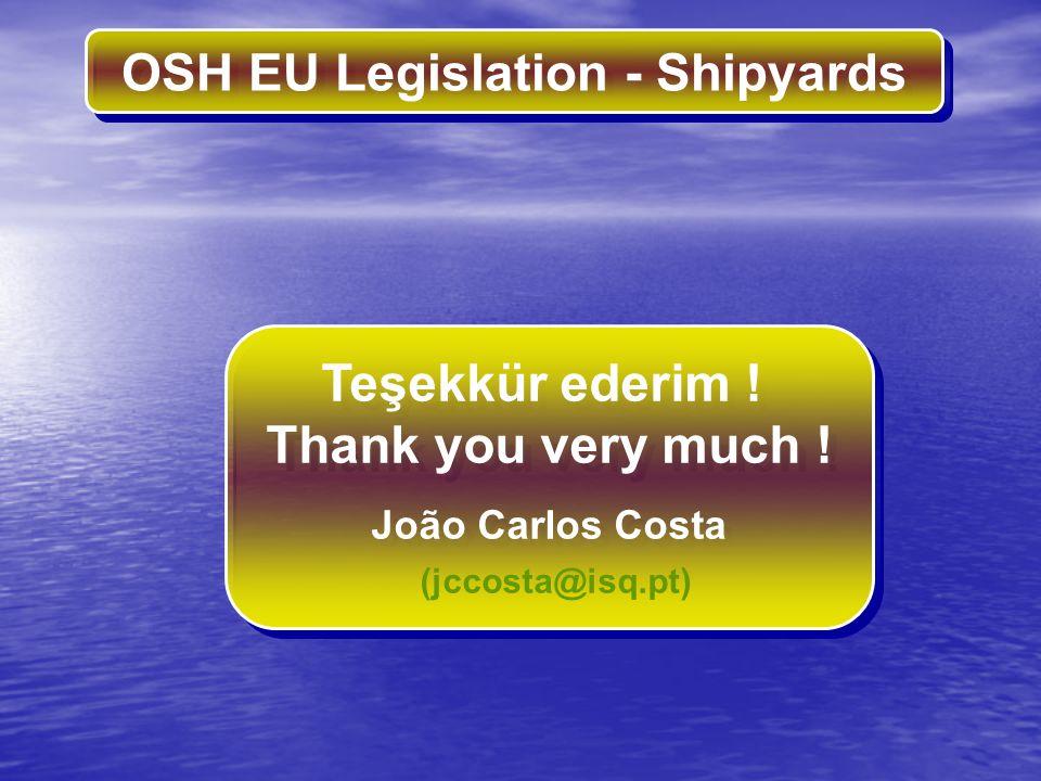OSH EU Legislation - Shipyards Teşekkür ederim ! Thank you very much ! João Carlos Costa (jccosta@isq.pt) Teşekkür ederim ! Thank you very much ! João
