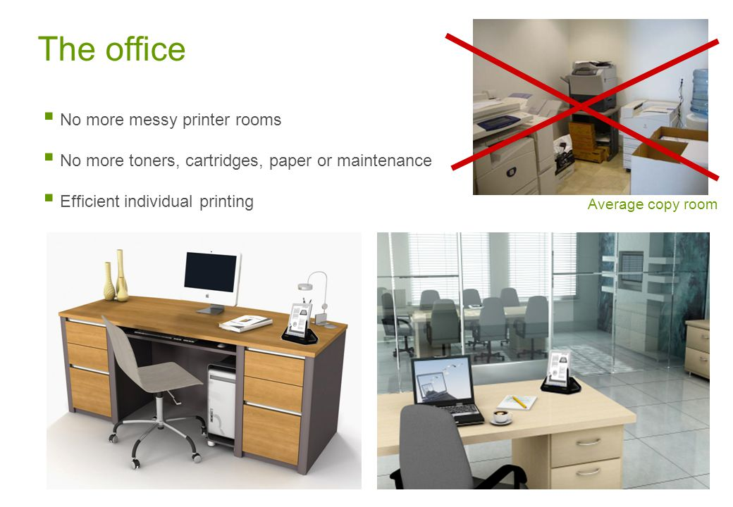 The office Average copy room  No more messy printer rooms  No more toners, cartridges, paper or maintenance  Efficient individual printing