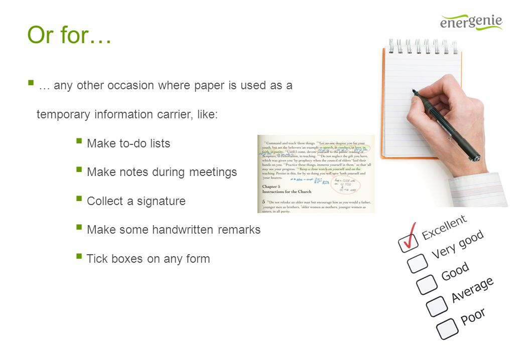 Or for…  … any other occasion where paper is used as a temporary information carrier, like:  Make to-do lists  Make notes during meetings  Collect a signature  Make some handwritten remarks  Tick boxes on any form