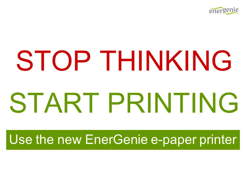 STOP THINKING START PRINTING Use the new EnerGenie e-paper printer