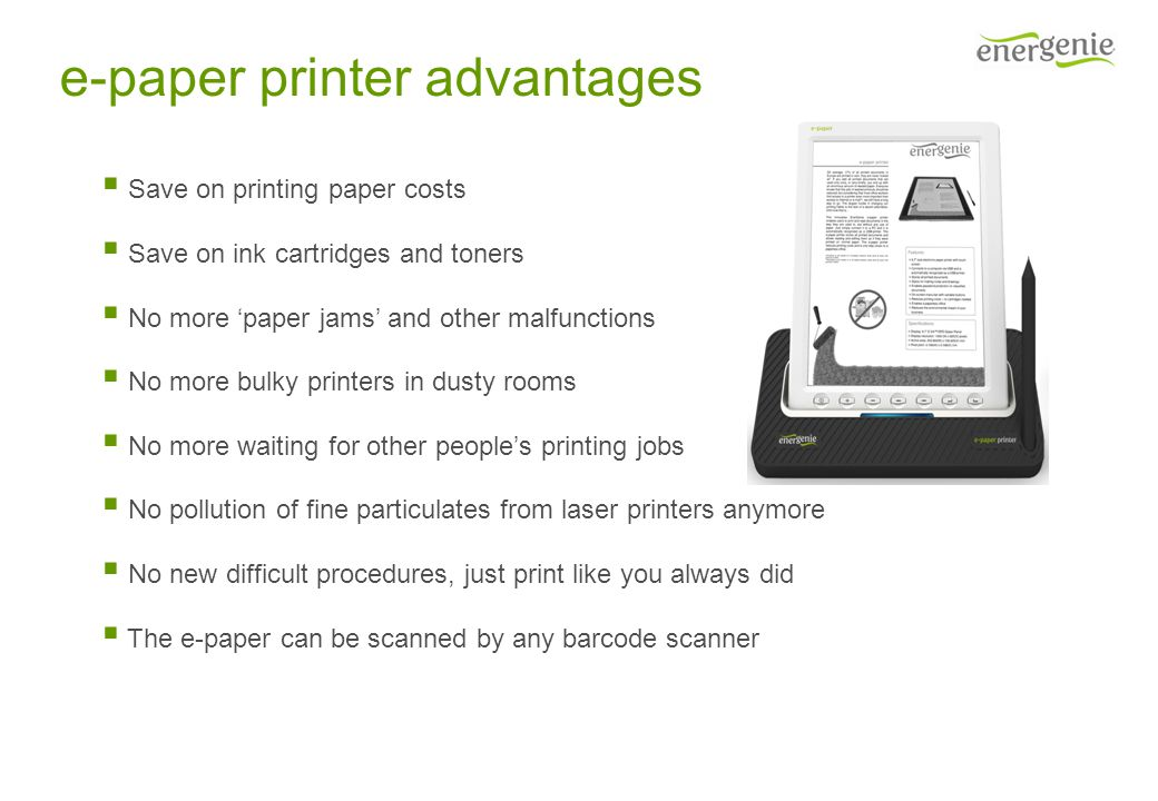 e-paper printer advantages  Save on printing paper costs  Save on ink cartridges and toners  No more 'paper jams' and other malfunctions  No more bulky printers in dusty rooms  No more waiting for other people's printing jobs  No pollution of fine particulates from laser printers anymore  No new difficult procedures, just print like you always did  The e-paper can be scanned by any barcode scanner