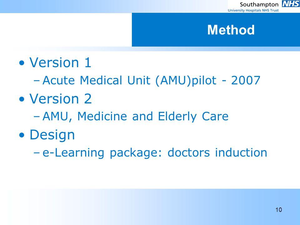 10 Method Version 1 –Acute Medical Unit (AMU)pilot - 2007 Version 2 –AMU, Medicine and Elderly Care Design –e-Learning package: doctors induction