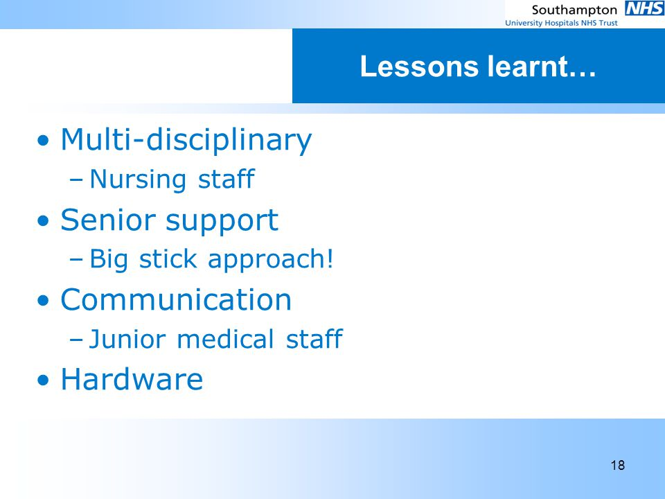 18 Lessons learnt… Multi-disciplinary –Nursing staff Senior support –Big stick approach! Communication –Junior medical staff Hardware