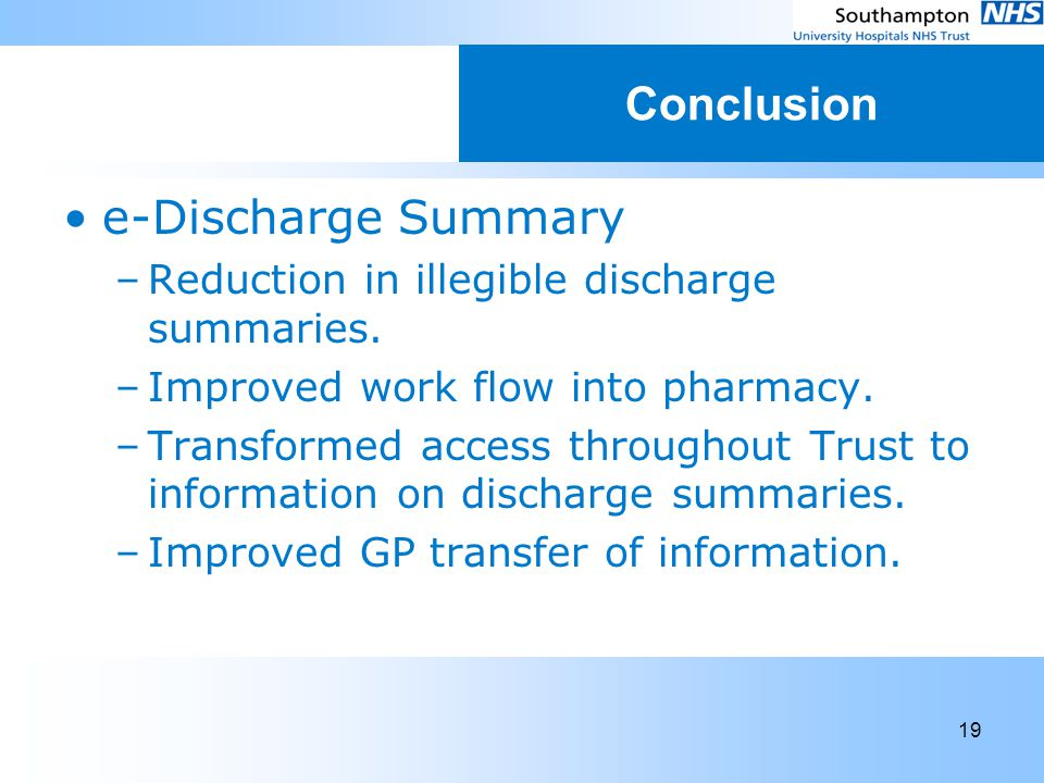 19 Conclusion e-Discharge Summary –Reduction in illegible discharge summaries. –Improved work flow into pharmacy. –Transformed access throughout Trust