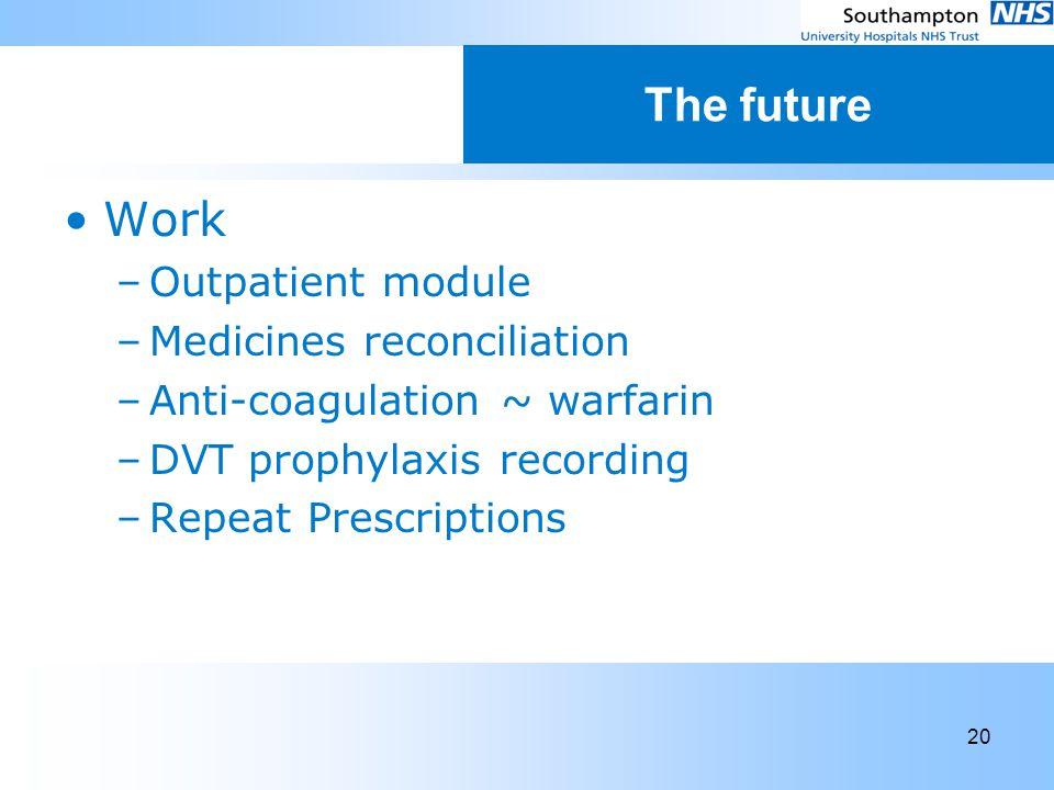 20 The future Work –Outpatient module –Medicines reconciliation –Anti-coagulation ~ warfarin –DVT prophylaxis recording –Repeat Prescriptions