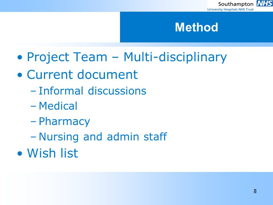 8 Method Project Team – Multi-disciplinary Current document –Informal discussions –Medical –Pharmacy –Nursing and admin staff Wish list