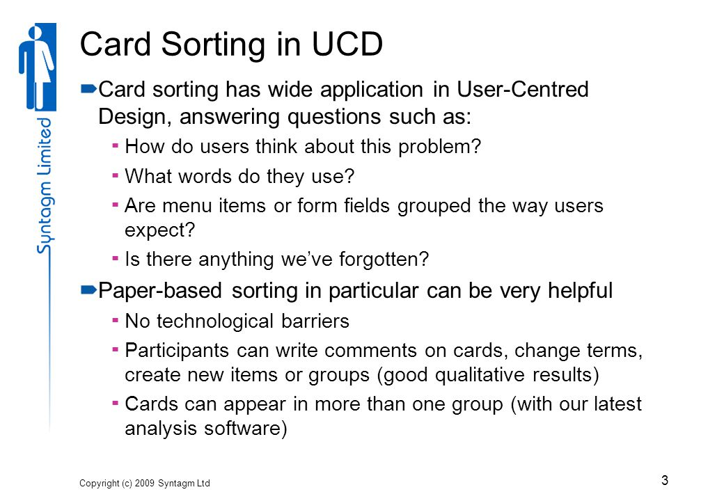 Card Sorting in UCD  Card sorting has wide application in User-Centred Design, answering questions such as:  How do users think about this problem.