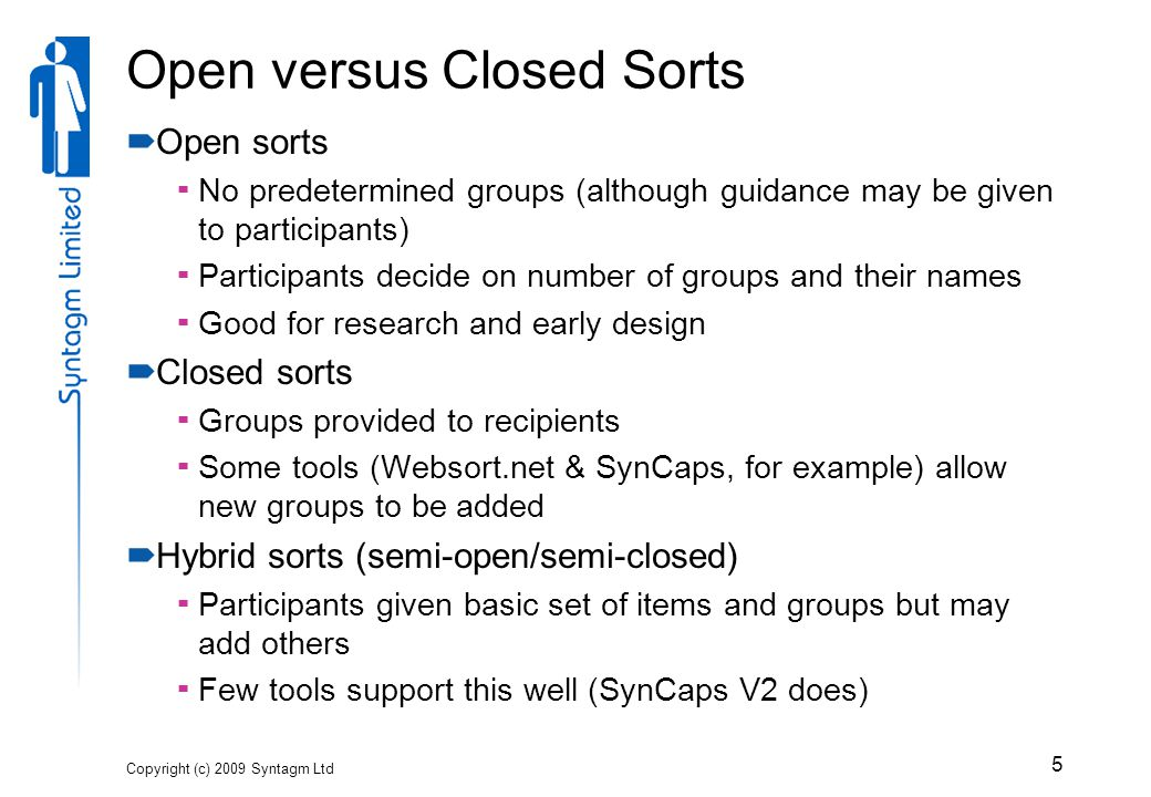 Open versus Closed Sorts  Open sorts  No predetermined groups (although guidance may be given to participants)  Participants decide on number of groups and their names  Good for research and early design  Closed sorts  Groups provided to recipients  Some tools (Websort.net & SynCaps, for example) allow new groups to be added  Hybrid sorts (semi-open/semi-closed)  Participants given basic set of items and groups but may add others  Few tools support this well (SynCaps V2 does) Copyright (c) 2009 Syntagm Ltd 5