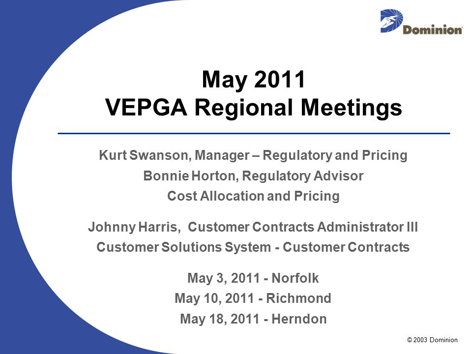 © 2003 Dominion May 2011 VEPGA Regional Meetings Kurt Swanson, Manager – Regulatory and Pricing Bonnie Horton, Regulatory Advisor Cost Allocation and Pricing Johnny Harris, Customer Contracts Administrator III Customer Solutions System - Customer Contracts May 3, 2011 - Norfolk May 10, 2011 - Richmond May 18, 2011 - Herndon
