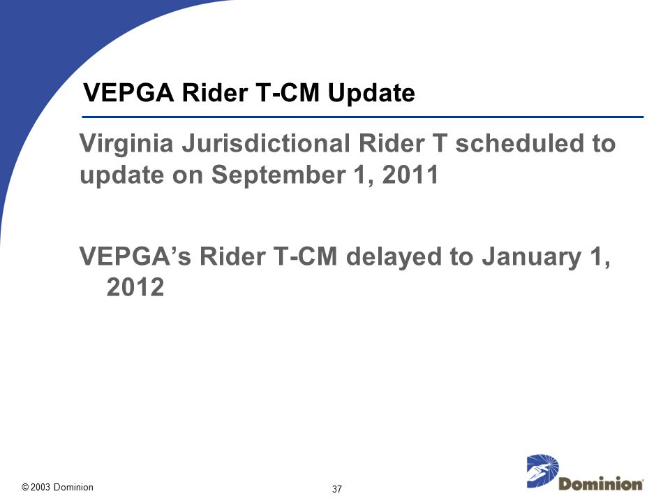 © 2003 Dominion 37 VEPGA Rider T-CM Update Virginia Jurisdictional Rider T scheduled to update on September 1, 2011 VEPGA's Rider T-CM delayed to January 1, 2012