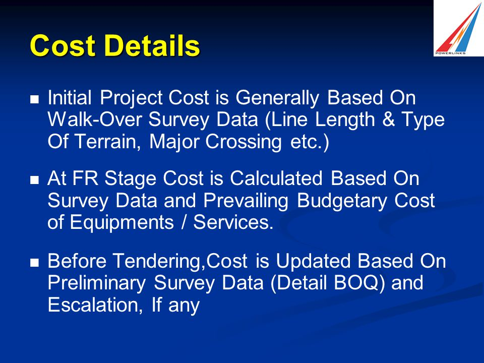 Cost Details Initial Project Cost is Generally Based On Walk-Over Survey Data (Line Length & Type Of Terrain, Major Crossing etc.) At FR Stage Cost is Calculated Based On Survey Data and Prevailing Budgetary Cost of Equipments / Services.
