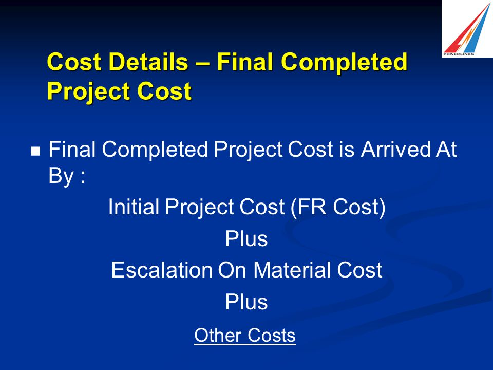 Cost Details – Final Completed Project Cost Final Completed Project Cost is Arrived At By : Initial Project Cost (FR Cost) Plus Escalation On Material Cost Plus Other Costs