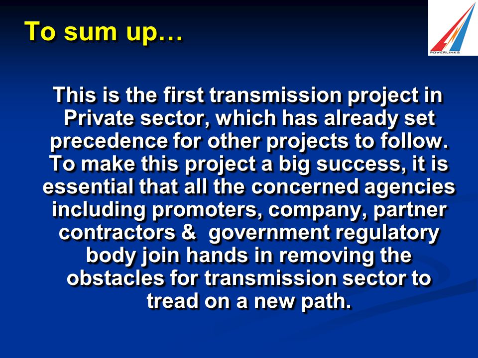 To sum up… This is the first transmission project in Private sector, which has already set precedence for other projects to follow.