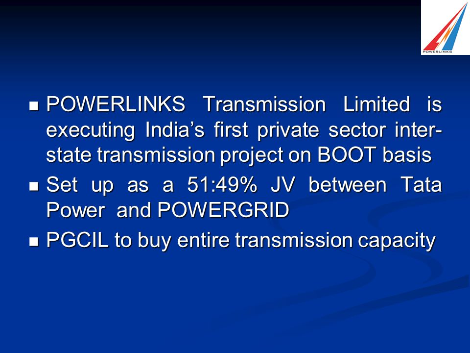 POWERLINKS Transmission Limited is executing India's first private sector inter- state transmission project on BOOT basis POWERLINKS Transmission Limited is executing India's first private sector inter- state transmission project on BOOT basis Set up as a 51:49% JV between Tata Power and POWERGRID Set up as a 51:49% JV between Tata Power and POWERGRID PGCIL to buy entire transmission capacity PGCIL to buy entire transmission capacity