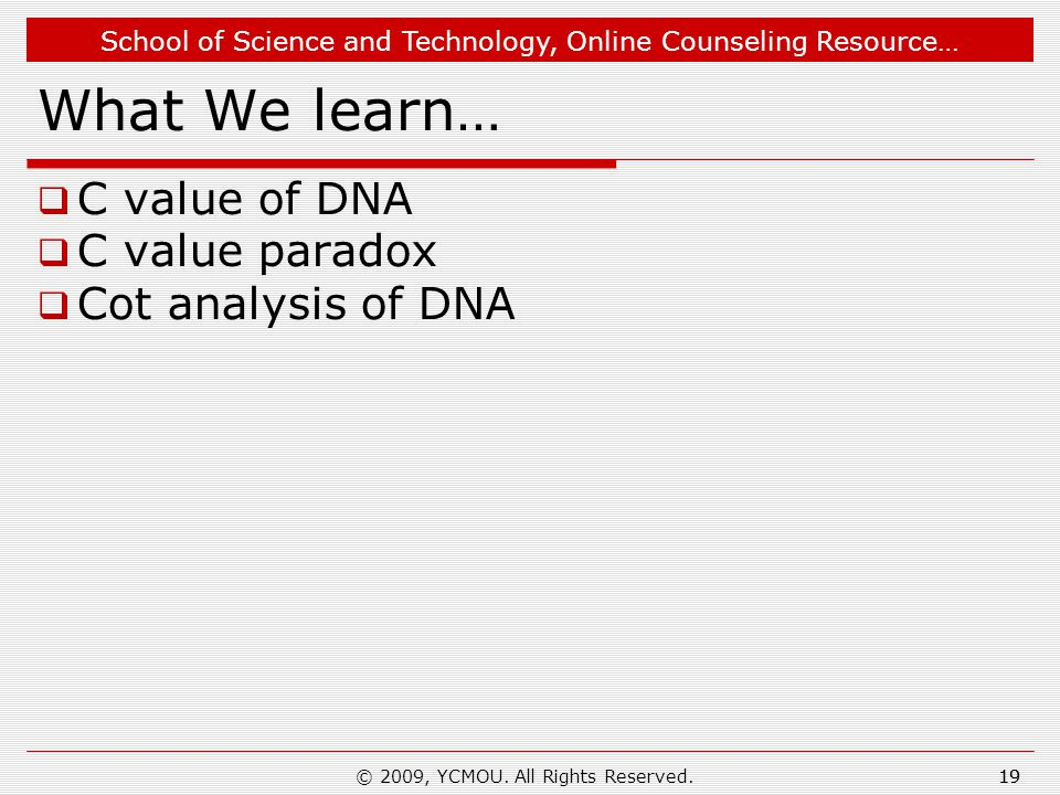 School of Science and Technology, Online Counseling Resource… 19 What We learn…  C value of DNA  C value paradox  Cot analysis of DNA 19© 2009, YCMOU.
