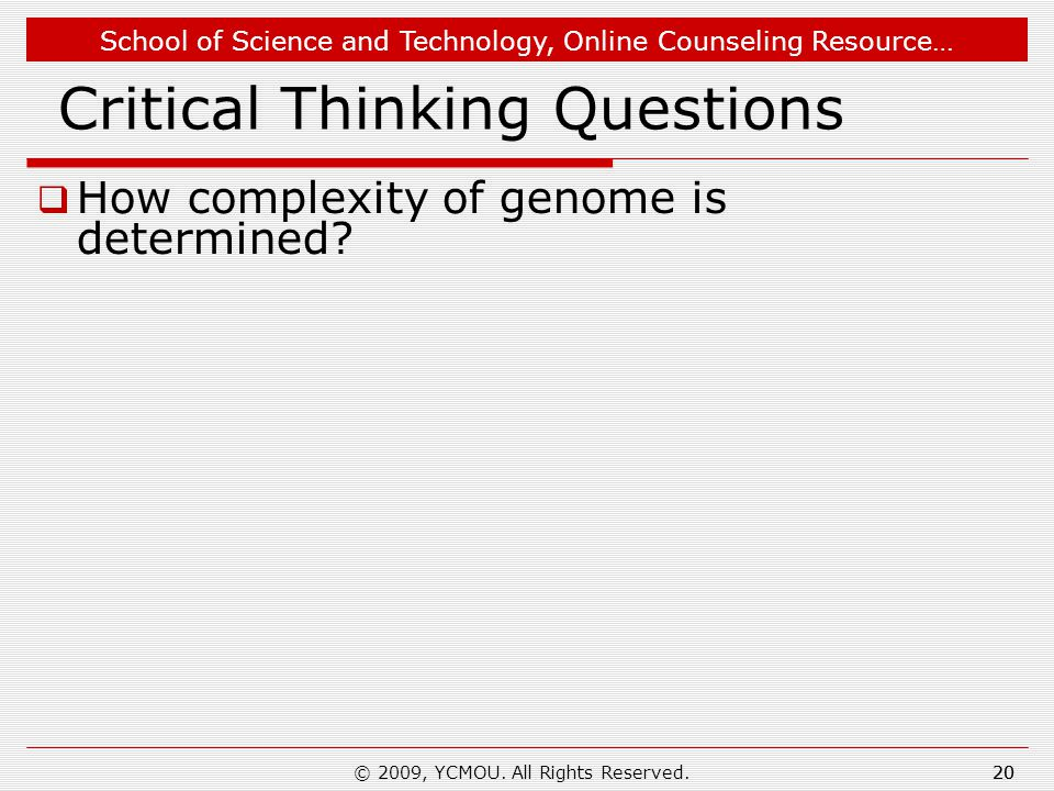 School of Science and Technology, Online Counseling Resource… 20 Critical Thinking Questions  How complexity of genome is determined? 20© 2009, YCMOU