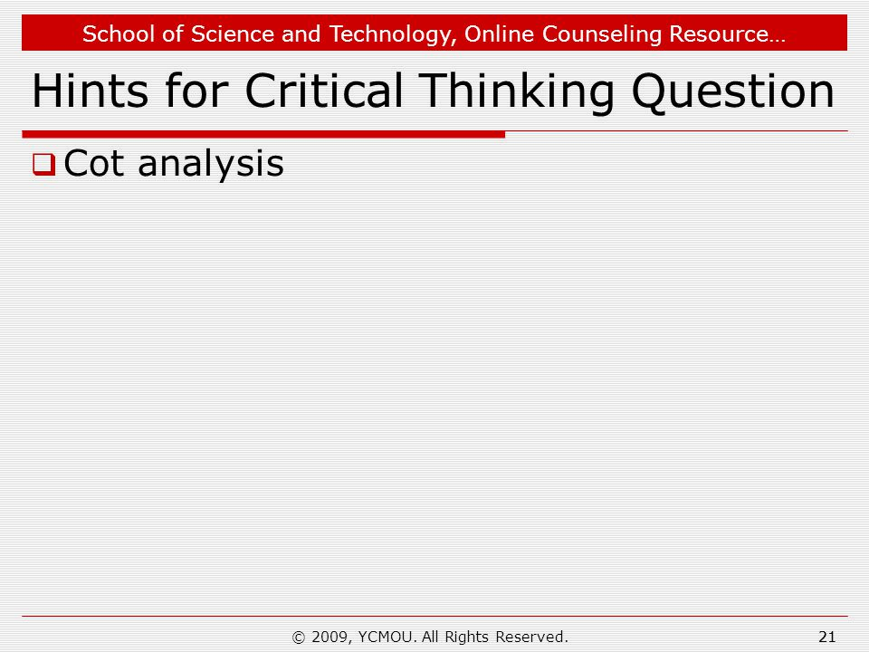 School of Science and Technology, Online Counseling Resource… 21 Hints for Critical Thinking Question  Cot analysis 21© 2009, YCMOU.