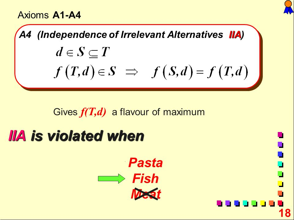 18 Axioms A1-A4 IIA A4 (Independence of Irrelevant Alternatives IIA) Gives f(T,d) a flavour of maximum Pasta Fish Meat IIA is violated when