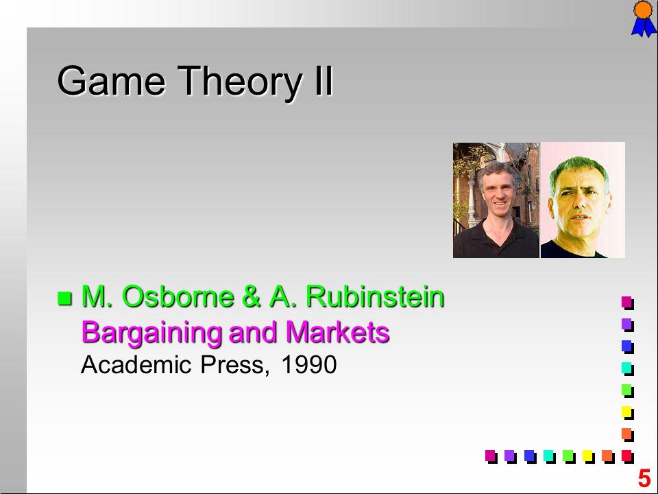 5 n M. n M. Osborne & A. Rubinstein Bargaining and Markets Academic Press, 1990 Game Theory II