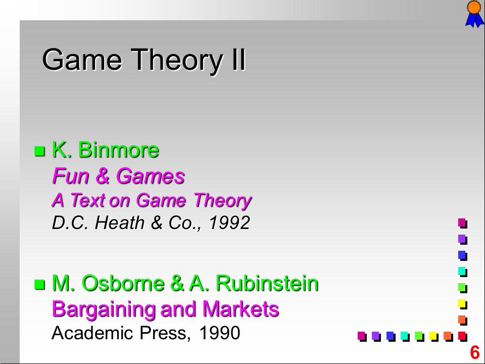 6 n K. n K. Binmore Fun & Games A Text on Game Theory D.C. Heath & Co., 1992 n M. n M. Osborne & A. Rubinstein Bargaining and Markets Academic Press,