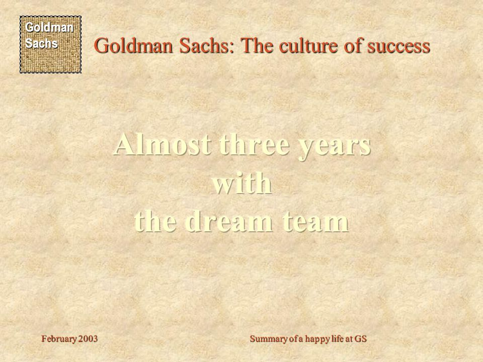 Goldman Sachs Goldman Sachs: The culture of success February 2003Summary of a happy life at GS Unfortunately, yes… but he had a great time here.