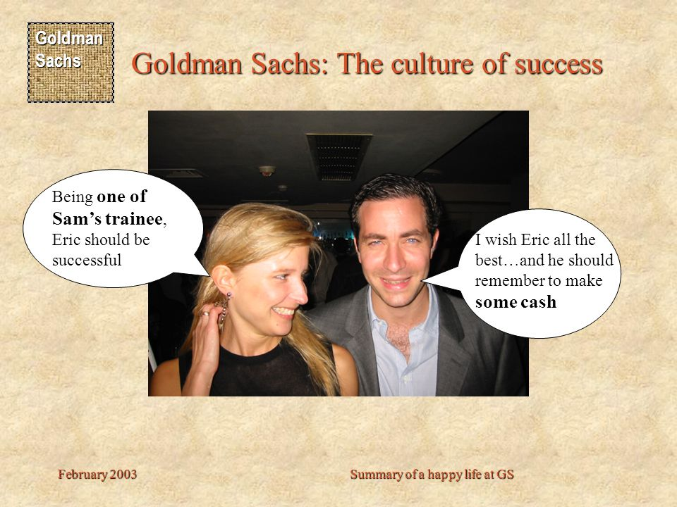 Goldman Sachs Goldman Sachs: The culture of success February 2003Summary of a happy life at GS I wish Eric all the best…and he should remember to make some cash Being one of Sam's trainee, Eric should be successful