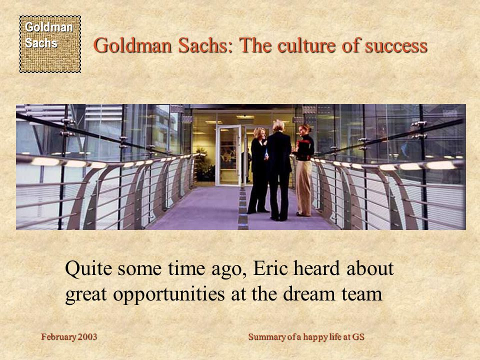 Goldman Sachs Goldman Sachs: The culture of success February 2003Summary of a happy life at GS Quite some time ago, Eric heard about great opportunities at the dream team