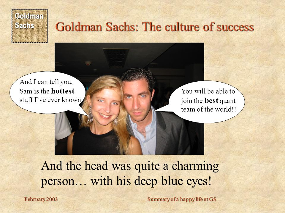 Goldman Sachs Goldman Sachs: The culture of success February 2003Summary of a happy life at GS And the head was quite a charming person… with his deep blue eyes.
