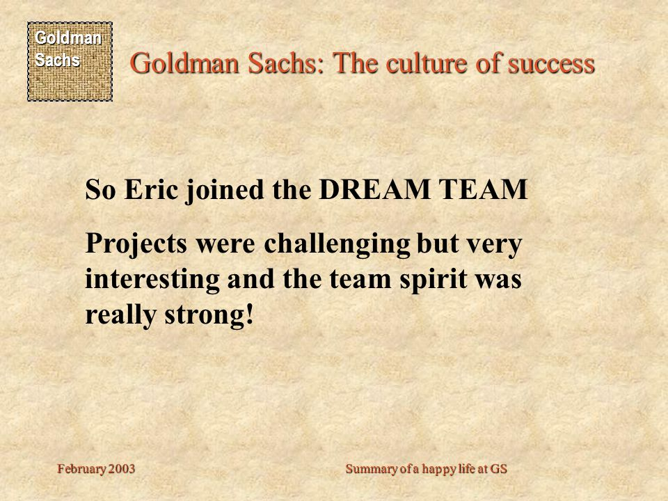 Goldman Sachs Goldman Sachs: The culture of success February 2003Summary of a happy life at GS So Eric joined the DREAM TEAM Projects were challenging but very interesting and the team spirit was really strong!