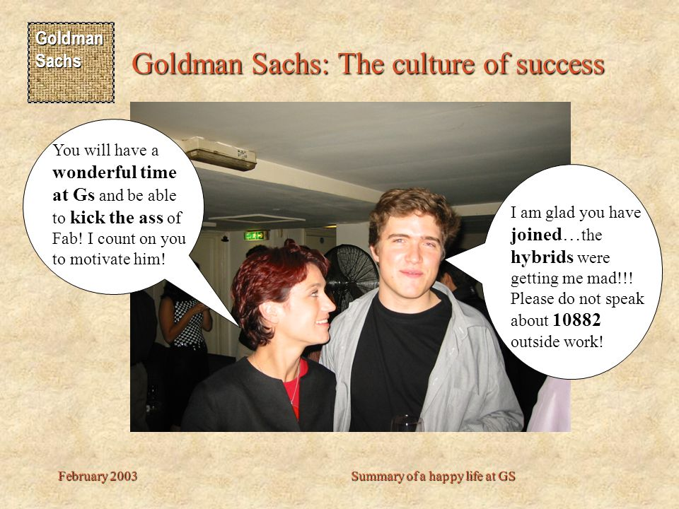 Goldman Sachs Goldman Sachs: The culture of success February 2003Summary of a happy life at GS Gs is a fantastic place to do TEMPLATE and metaprogrammi ng … the only problem… I hate slang Eric was not alone to join Gs.