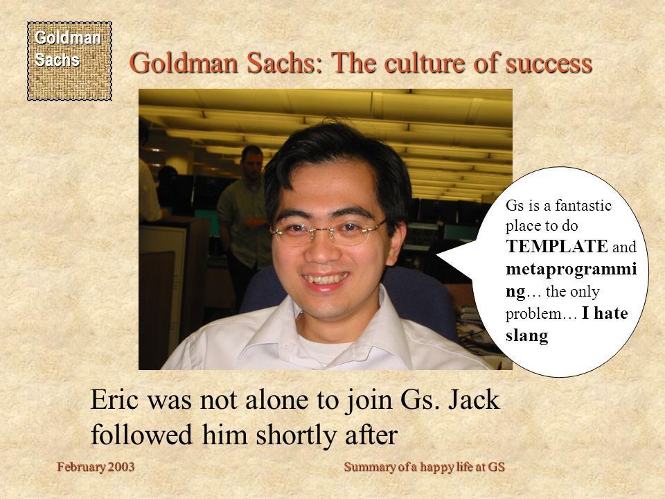 Goldman Sachs Goldman Sachs: The culture of success February 2003Summary of a happy life at GS Bye bye every one.