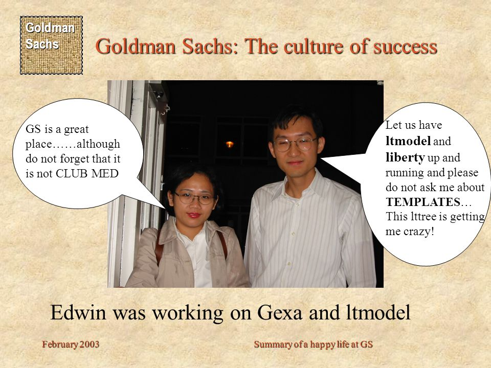 Goldman Sachs Goldman Sachs: The culture of success February 2003Summary of a happy life at GS Let us have ltmodel and liberty up and running and please do not ask me about TEMPLATES… This lttree is getting me crazy.
